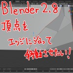 【Blender2.8】頂点をエッジに沿って移動させたい!